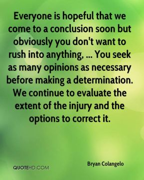 Everyone is hopeful that we come to a conclusion soon but obviously you don't want to rush into anything, ... You seek as many opinions as necessary before making a determination. We continue to evaluate the extent of the injury and the options to correct it.