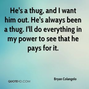 Bryan Colangelo - He's a thug, and I want him out. He's always been a thug. I'll do everything in my power to see that he pays for it.