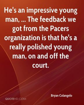 He's an impressive young man, ... The feedback we got from the Pacers organization is that he's a really polished young man, on and off the court.