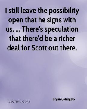 I still leave the possibility open that he signs with us, ... There's speculation that there'd be a richer deal for Scott out there.
