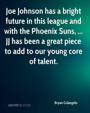 Joe Johnson has a bright future in this league and with the Phoenix Suns, ... JJ has been a great piece to add to our young core of talent.