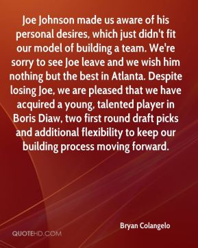 Joe Johnson made us aware of his personal desires, which just didn't fit our model of building a team. We're sorry to see Joe leave and we wish him nothing but the best in Atlanta. Despite losing Joe, we are pleased that we have acquired a young, talented player in Boris Diaw, two first round draft picks and additional flexibility to keep our building process moving forward.