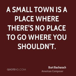 A small town is a place where there's no place to go where you shouldn't.