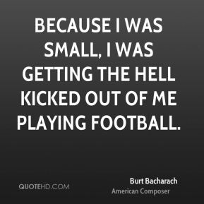Because I was small, I was getting the hell kicked out of me playing football.