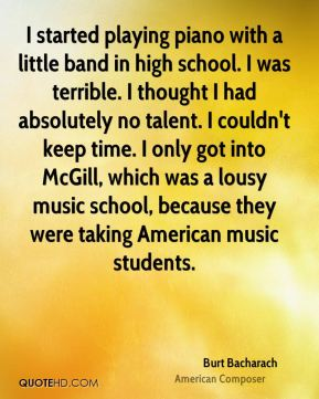 I started playing piano with a little band in high school. I was terrible. I thought I had absolutely no talent. I couldn't keep time. I only got into McGill, which was a lousy music school, because they were taking American music students.