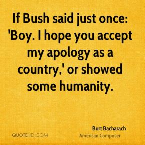 Burt Bacharach - If Bush said just once: 'Boy. I hope you accept my apology as a country,' or showed some humanity.