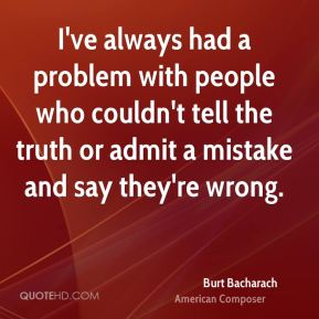 I've always had a problem with people who couldn't tell the truth or admit a mistake and say they're wrong.