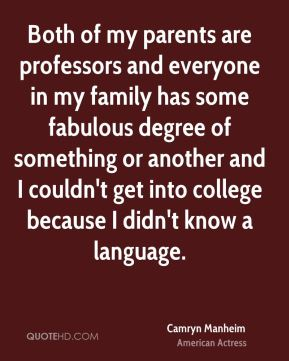 Camryn Manheim - Both of my parents are professors and everyone in my family has some fabulous degree of something or another and I couldn't get into college because I didn't know a language.