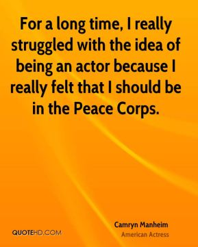 Camryn Manheim - For a long time, I really struggled with the idea of being an actor because I really felt that I should be in the Peace Corps.