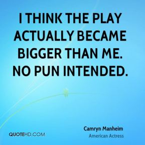 Camryn Manheim - I think the play actually became bigger than me. No pun intended.