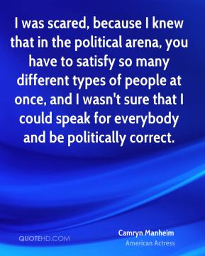 Camryn Manheim - I was scared, because I knew that in the political arena, you have to satisfy so many different types of people at once, and I wasn't sure that I could speak for everybody and be politically correct.