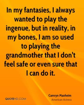Camryn Manheim - In my fantasies, I always wanted to play the ingenue, but in reality, in my bones, I am so used to playing the grandmother that I don't feel safe or even sure that I can do it.