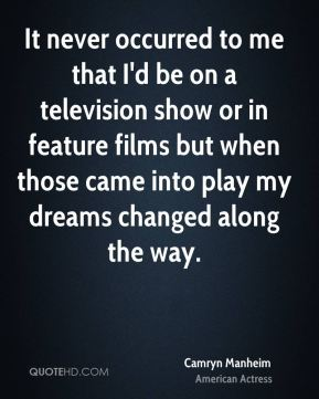 Camryn Manheim - It never occurred to me that I'd be on a television show or in feature films but when those came into play my dreams changed along the way.