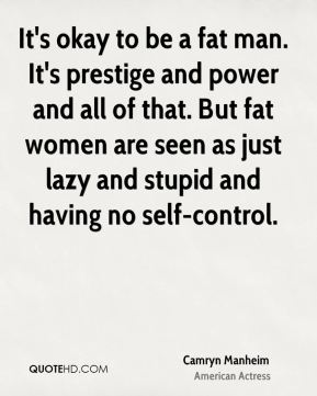 Camryn Manheim - It's okay to be a fat man. It's prestige and power and all of that. But fat women are seen as just lazy and stupid and having no self-control.