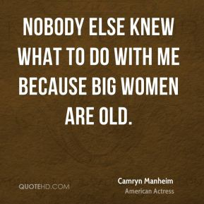 Nobody else knew what to do with me because big women are old.