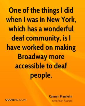 Camryn Manheim - One of the things I did when I was in New York, which has a wonderful deaf community, is I have worked on making Broadway more accessible to deaf people.