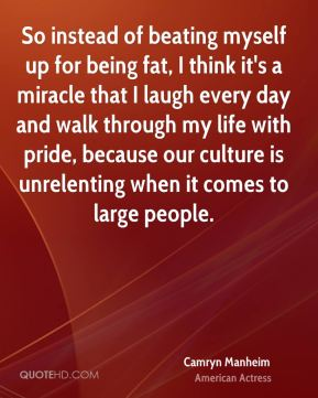 Camryn Manheim - So instead of beating myself up for being fat, I think it's a miracle that I laugh every day and walk through my life with pride, because our culture is unrelenting when it comes to large people.
