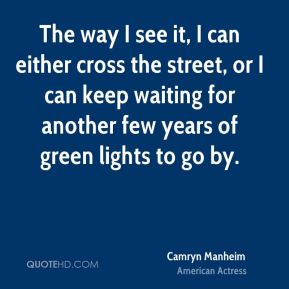 Camryn Manheim - The way I see it, I can either cross the street, or I can keep waiting for another few years of green lights to go by.