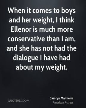 Camryn Manheim - When it comes to boys and her weight, I think Ellenor is much more conservative than I am, and she has not had the dialogue I have had about my weight.