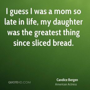 I guess I was a mom so late in life, my daughter was the greatest thing since sliced bread.