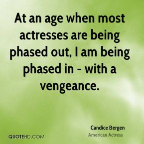 At an age when most actresses are being phased out, I am being phased in - with a vengeance.