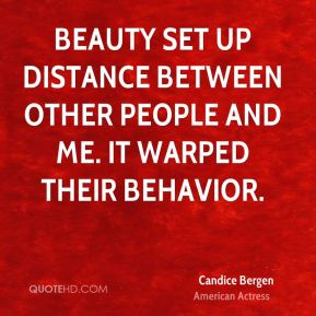 Beauty set up distance between other people and me. It warped their behavior.