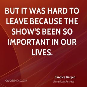 But it was hard to leave because the show's been so important in our lives.