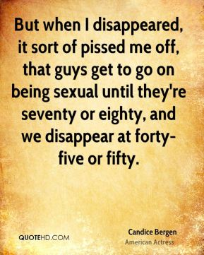 But when I disappeared, it sort of pissed me off, that guys get to go on being sexual until they're seventy or eighty, and we disappear at forty-five or fifty.