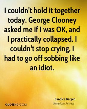 I couldn't hold it together today. George Clooney asked me if I was OK, and I practically collapsed. I couldn't stop crying, I had to go off sobbing like an idiot.