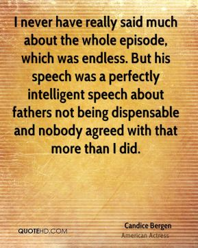 I never have really said much about the whole episode, which was endless. But his speech was a perfectly intelligent speech about fathers not being dispensable and nobody agreed with that more than I did.