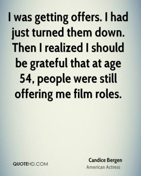 I was getting offers. I had just turned them down. Then I realized I should be grateful that at age 54, people were still offering me film roles.