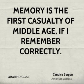 Memory is the first casualty of middle age, if I remember correctly.