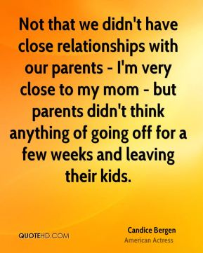 Not that we didn't have close relationships with our parents - I'm very close to my mom - but parents didn't think anything of going off for a few weeks and leaving their kids.