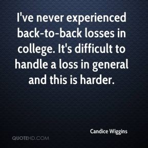 Candice Wiggins - I've never experienced back-to-back losses in college. It's difficult to handle a loss in general and this is harder.