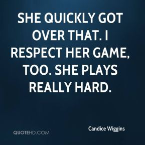 Candice Wiggins - She quickly got over that. I respect her game, too. She plays really hard.