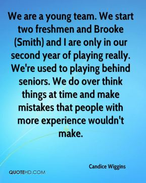 Candice Wiggins - We are a young team. We start two freshmen and Brooke (Smith) and I are only in our second year of playing really. We're used to playing behind seniors. We do over think things at time and make mistakes that people with more experience wouldn't make.