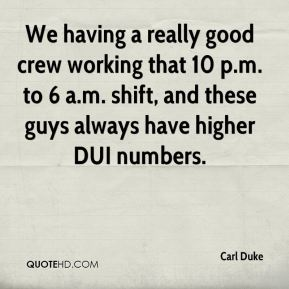 Carl Duke - We having a really good crew working that 10 p.m. to 6 a.m. shift, and these guys always have higher DUI numbers.