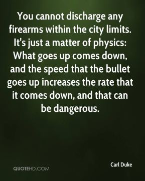 Carl Duke - You cannot discharge any firearms within the city limits. It's just a matter of physics: What goes up comes down, and the speed that the bullet goes up increases the rate that it comes down, and that can be dangerous.