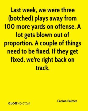 Carson Palmer - Last week, we were three (botched) plays away from 100 more yards on offense. A lot gets blown out of proportion. A couple of things need to be fixed. If they get fixed, we're right back on track.