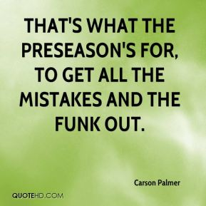 Carson Palmer - That's what the preseason's for, to get all the mistakes and the funk out.