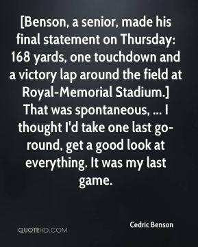 Cedric Benson - [Benson, a senior, made his final statement on Thursday: 168 yards, one touchdown and a victory lap around the field at Royal-Memorial Stadium.] That was spontaneous, ... I thought I'd take one last go-round, get a good look at everything. It was my last game.
