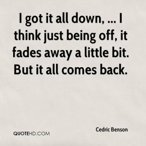 Cedric Benson - I got it all down, ... I think just being off, it fades away a little bit. But it all comes back.