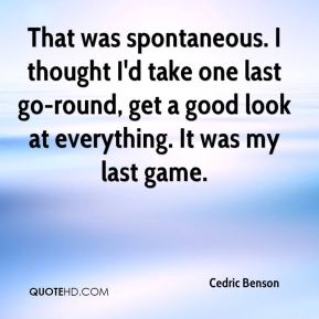 Cedric Benson - That was spontaneous. I thought I'd take one last go-round, get a good look at everything. It was my last game.