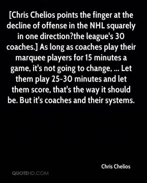 Chris Chelios - [Chris Chelios points the finger at the decline of offense in the NHL squarely in one direction?the league's 30 coaches.] As long as coaches play their marquee players for 15 minutes a game, it's not going to change, ... Let them play 25-30 minutes and let them score, that's the way it should be. But it's coaches and their systems.