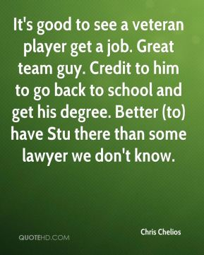 Chris Chelios - It's good to see a veteran player get a job. Great team guy. Credit to him to go back to school and get his degree. Better (to) have Stu there than some lawyer we don't know.