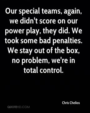Our special teams, again, we didn't score on our power play, they did. We took some bad penalties. We stay out of the box, no problem, we're in total control.