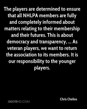 The players are determined to ensure that all NHLPA members are fully and completely informed about matters relating to their membership and their futures. This is about democracy and transparency, ... As veteran players, we want to return the association to its members. It is our responsibility to the younger players.
