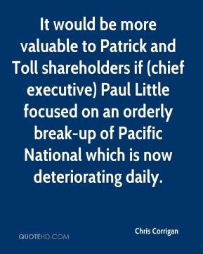 It would be more valuable to Patrick and Toll shareholders if (chief executive) Paul Little focused on an orderly break-up of Pacific National which is now deteriorating daily.