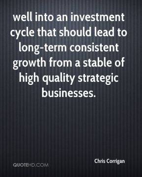 Chris Corrigan - well into an investment cycle that should lead to long-term consistent growth from a stable of high quality strategic businesses.