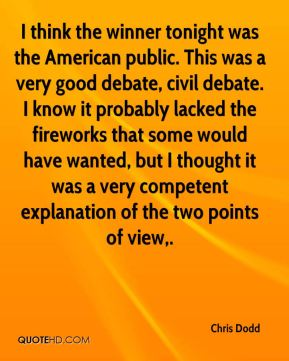 Chris Dodd - I think the winner tonight was the American public. This was a very good debate, civil debate. I know it probably lacked the fireworks that some would have wanted, but I thought it was a very competent explanation of the two points of view.
